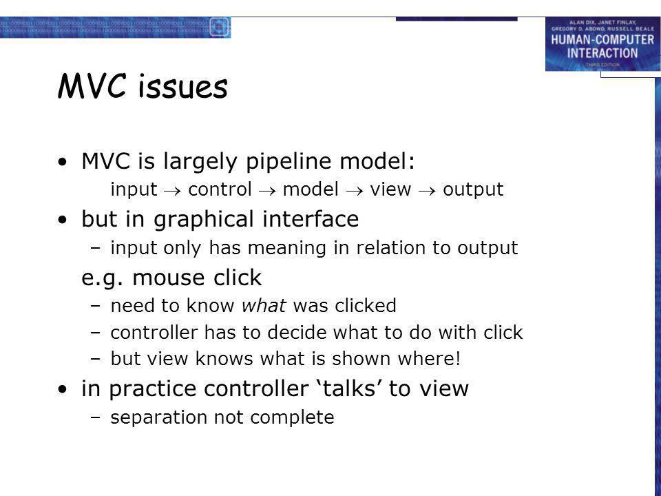 MVC issues MVC is largely pipeline model: input control model view output but in graphical interface –input only has meaning in relation to output e.g