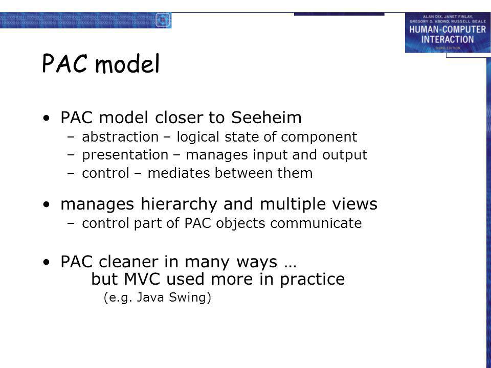 PAC model PAC model closer to Seeheim –abstraction – logical state of component –presentation – manages input and output –control – mediates between t