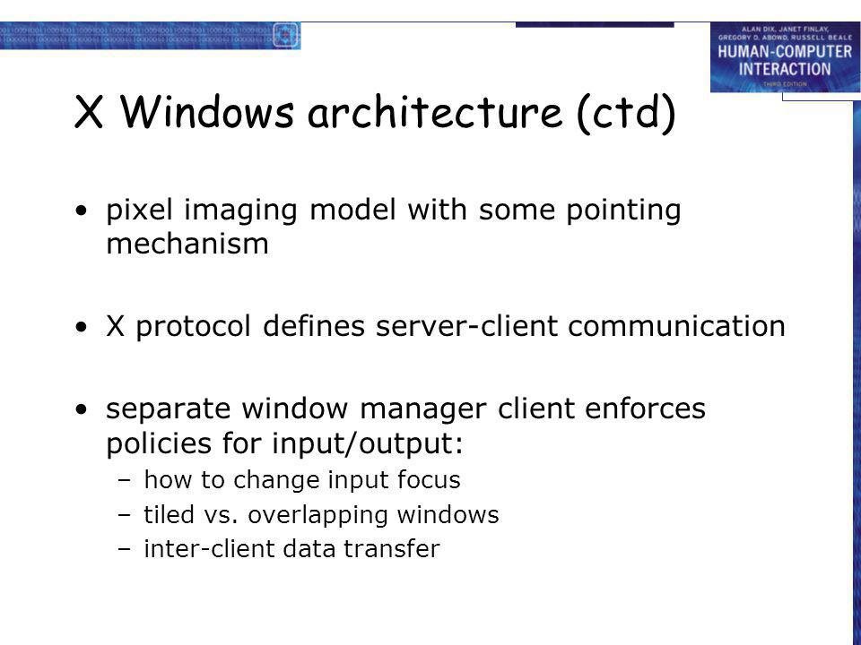 X Windows architecture (ctd) pixel imaging model with some pointing mechanism X protocol defines server-client communication separate window manager c