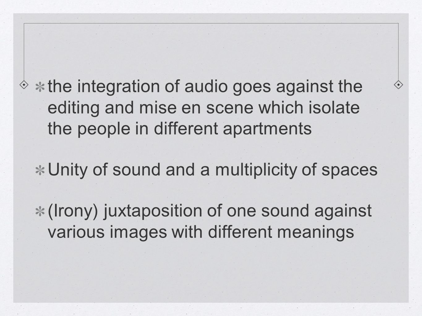 the integration of audio goes against the editing and mise en scene which isolate the people in different apartments Unity of sound and a multiplicity of spaces (Irony) juxtaposition of one sound against various images with different meanings