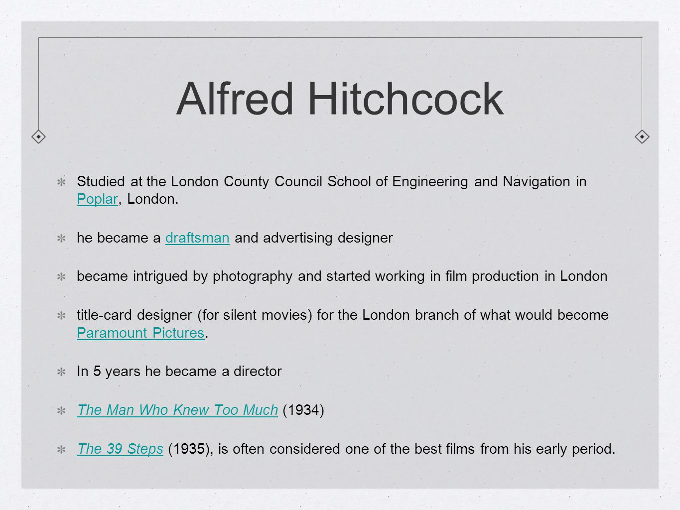 Alfred Hitchcock Studied at the London County Council School of Engineering and Navigation in Poplar, London.