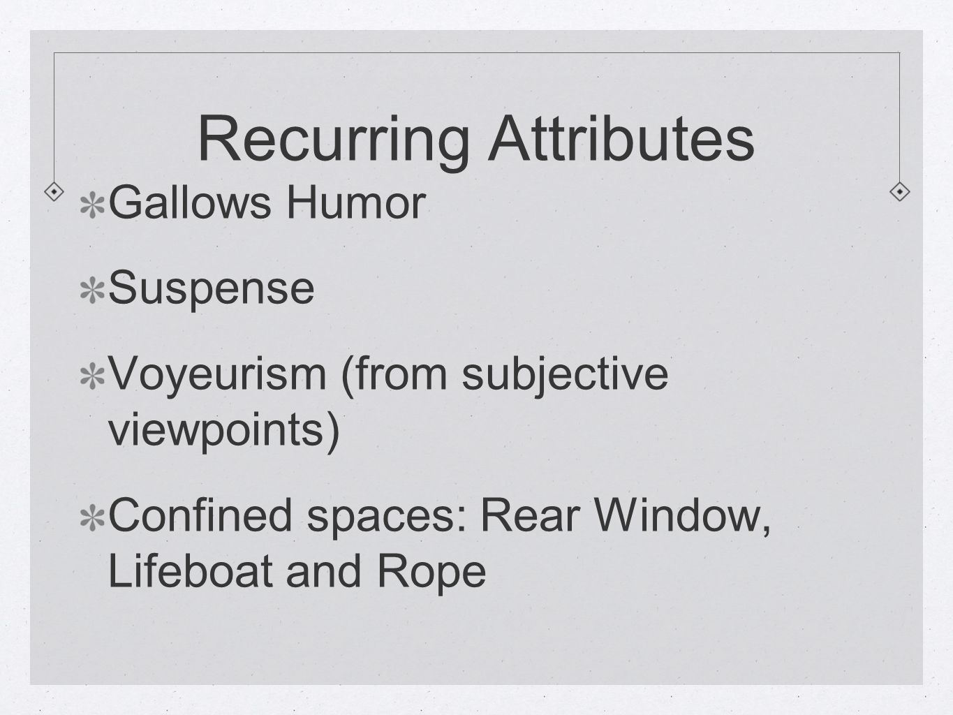 Recurring Attributes Gallows Humor Suspense Voyeurism (from subjective viewpoints) Confined spaces: Rear Window, Lifeboat and Rope