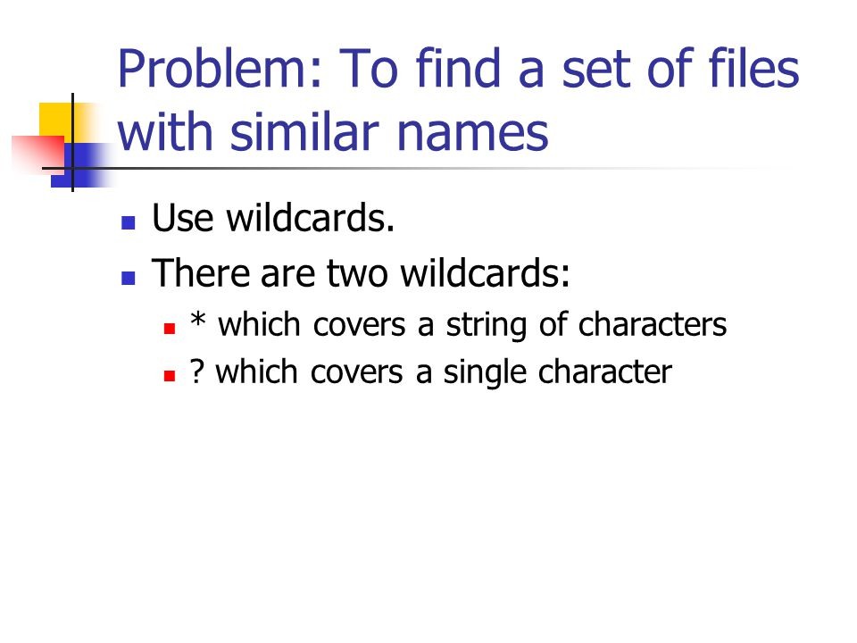 Problem: To find a set of files with similar names Use wildcards. There are two wildcards: * which covers a string of characters ? which covers a sing