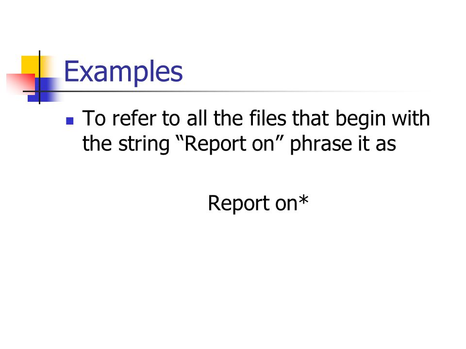 Examples To refer to all the files that begin with the string Report on phrase it as Report on*