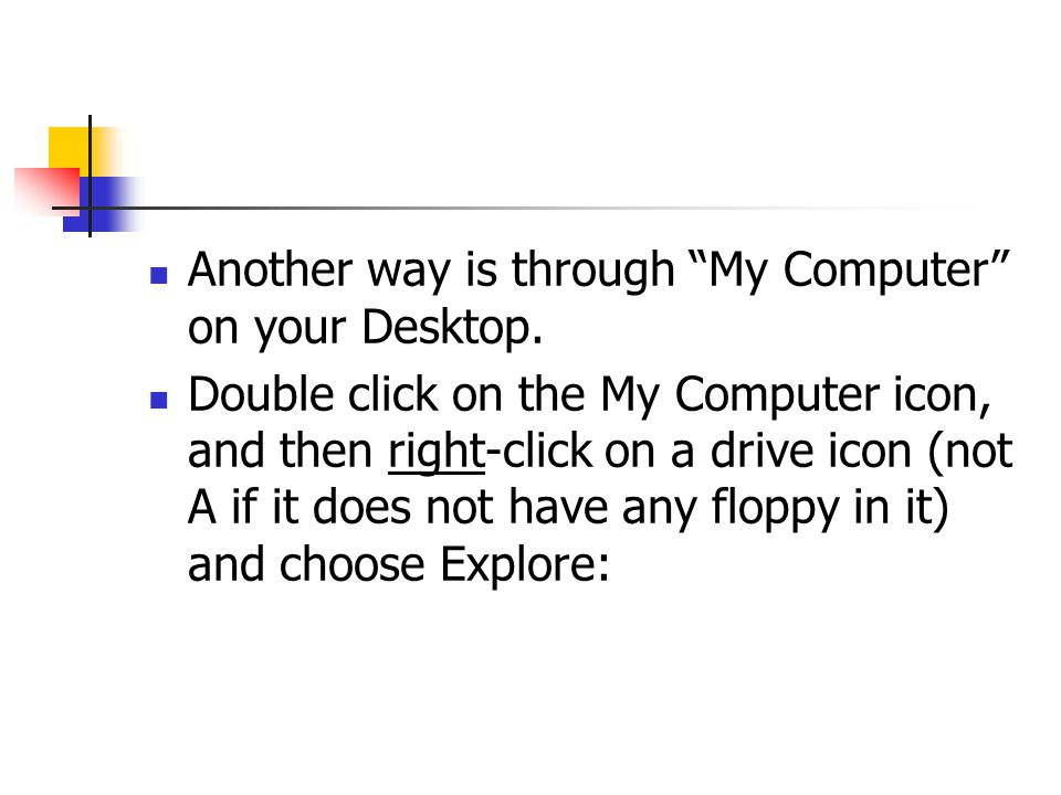 Another way is through My Computer on your Desktop. Double click on the My Computer icon, and then right-click on a drive icon (not A if it does not h