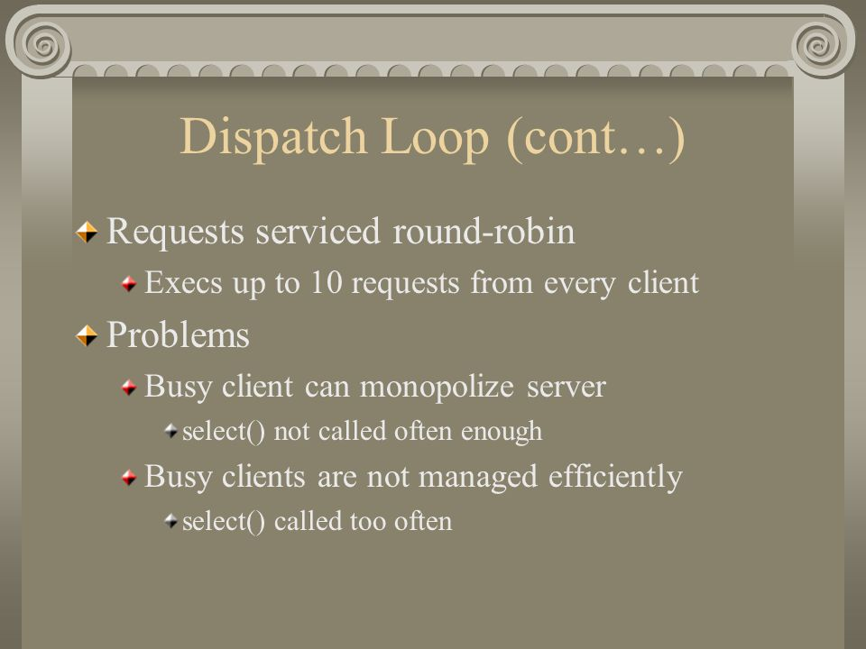 Dispatch Loop (cont…) Requests serviced round-robin Execs up to 10 requests from every client Problems Busy client can monopolize server select() not called often enough Busy clients are not managed efficiently select() called too often