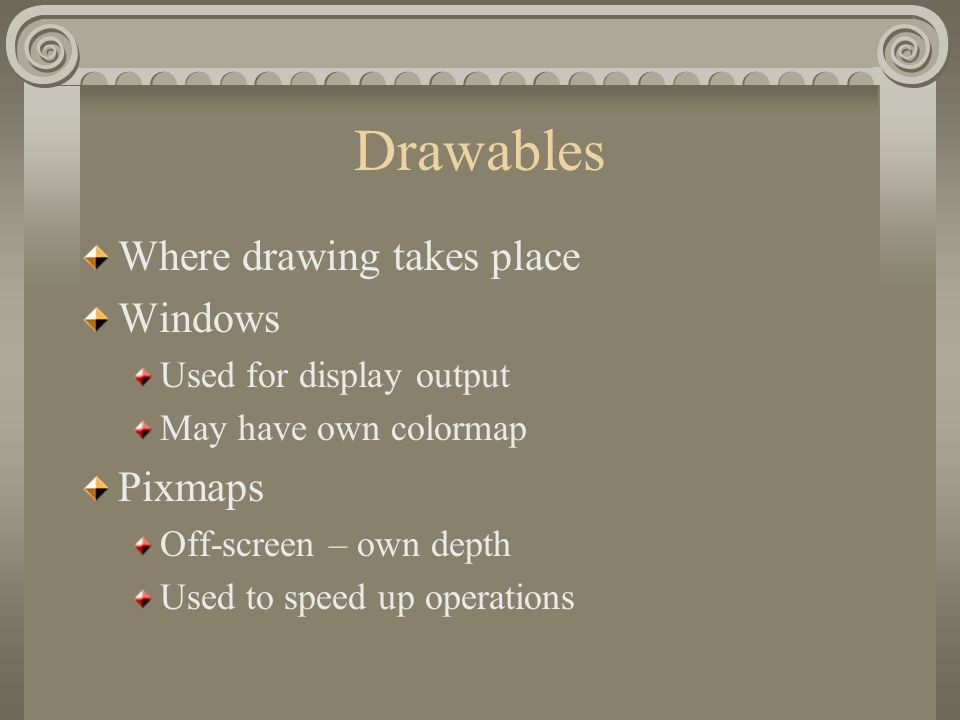 Drawables Where drawing takes place Windows Used for display output May have own colormap Pixmaps Off-screen – own depth Used to speed up operations