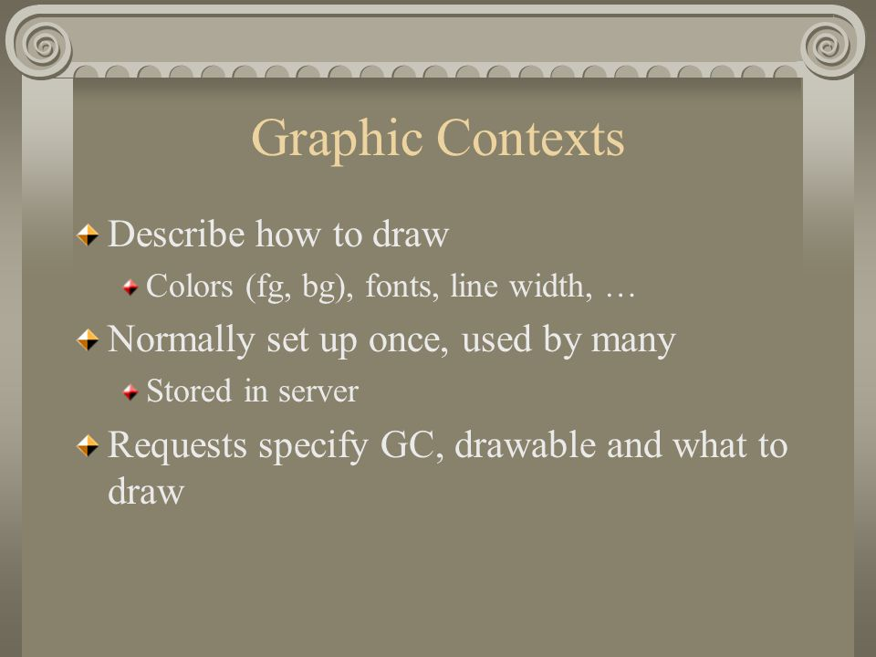 Graphic Contexts Describe how to draw Colors (fg, bg), fonts, line width, … Normally set up once, used by many Stored in server Requests specify GC, d