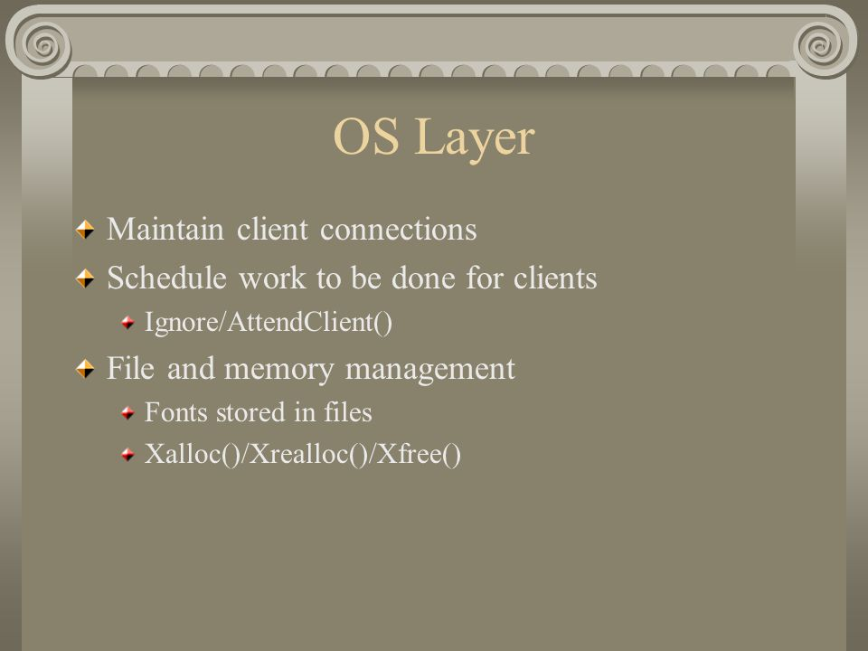 OS Layer Maintain client connections Schedule work to be done for clients Ignore/AttendClient() File and memory management Fonts stored in files Xalloc()/Xrealloc()/Xfree()