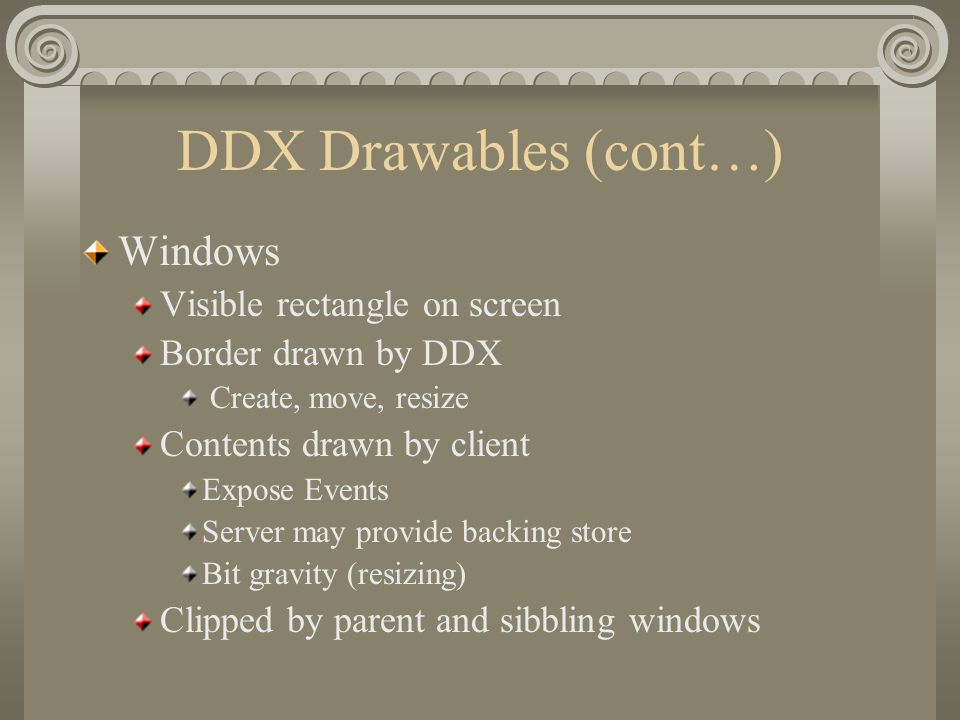 DDX Drawables (cont…) Windows Visible rectangle on screen Border drawn by DDX Create, move, resize Contents drawn by client Expose Events Server may p