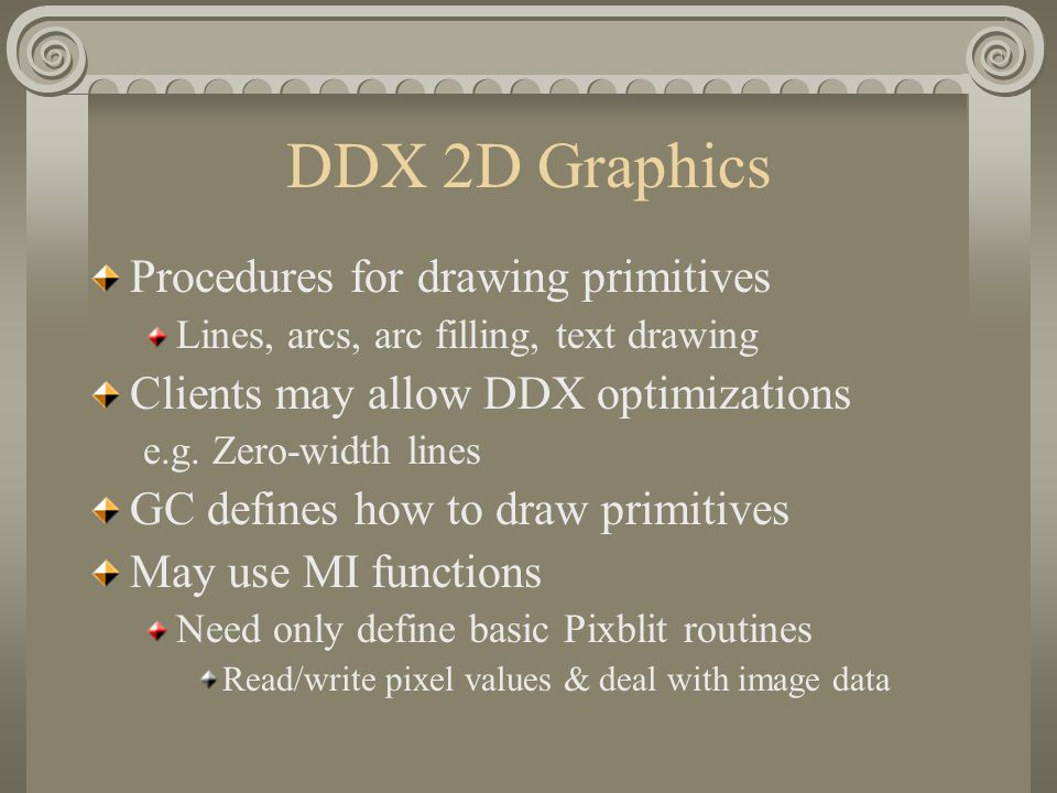 DDX 2D Graphics Procedures for drawing primitives Lines, arcs, arc filling, text drawing Clients may allow DDX optimizations e.g.