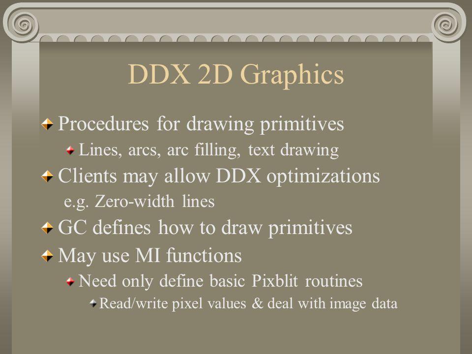 DDX 2D Graphics Procedures for drawing primitives Lines, arcs, arc filling, text drawing Clients may allow DDX optimizations e.g. Zero-width lines GC