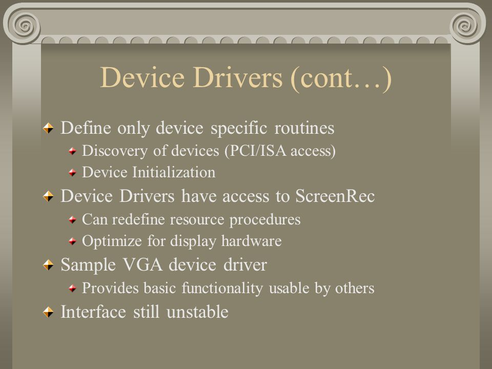 Device Drivers (cont…) Define only device specific routines Discovery of devices (PCI/ISA access) Device Initialization Device Drivers have access to
