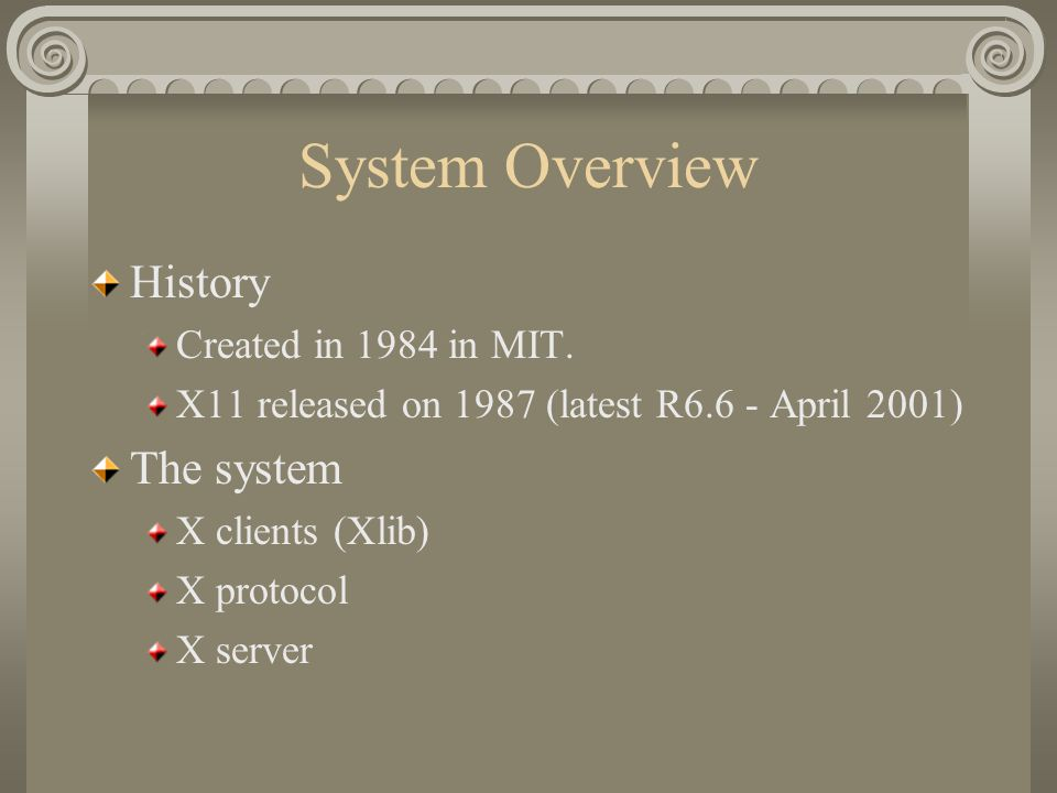 System Overview History Created in 1984 in MIT. X11 released on 1987 (latest R6.6 - April 2001) The system X clients (Xlib) X protocol X server