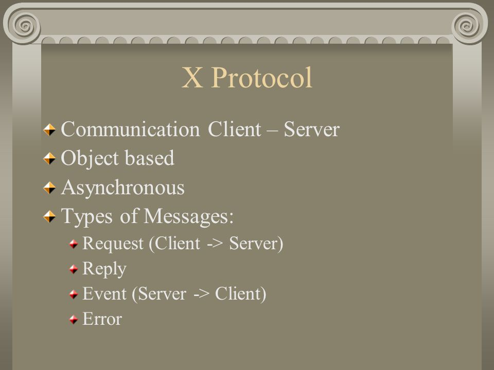 X Protocol Communication Client – Server Object based Asynchronous Types of Messages: Request (Client -> Server) Reply Event (Server -> Client) Error