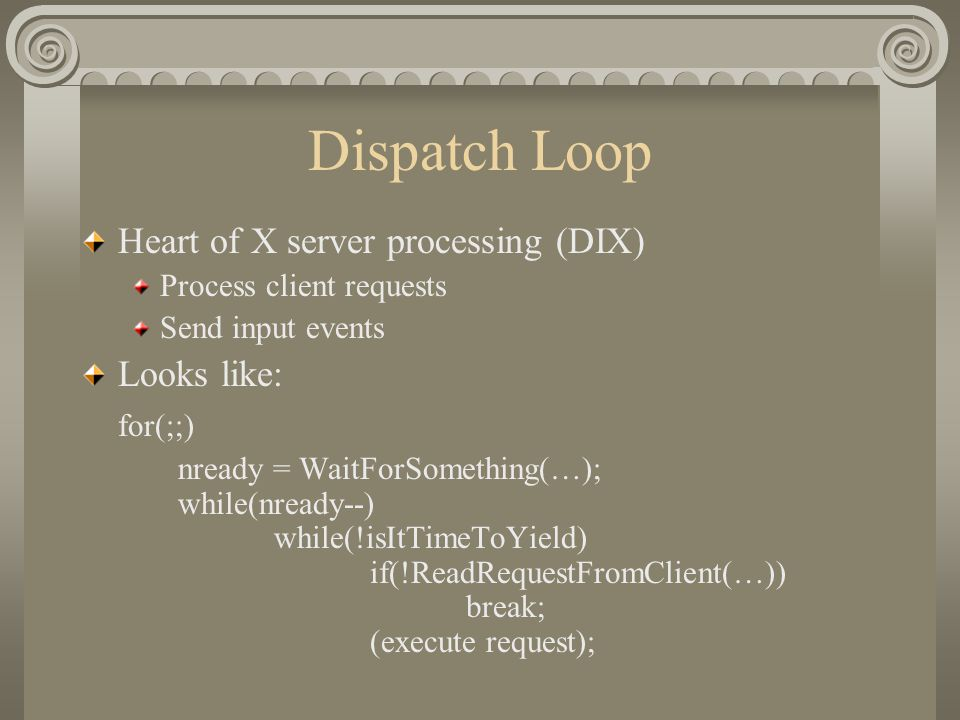 Dispatch Loop Heart of X server processing (DIX) Process client requests Send input events Looks like: for(;;) nready = WaitForSomething(…); while(nready--) while(!isItTimeToYield) if(!ReadRequestFromClient(…)) break; (execute request);