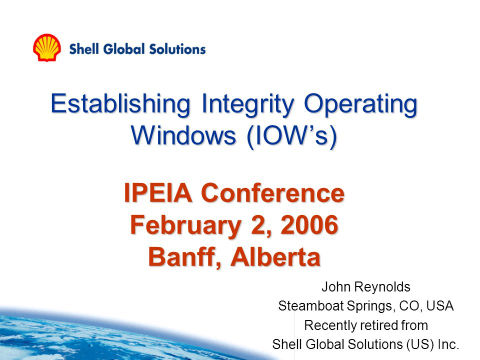 Establishing Integrity Operating Windows (IOWs) IPEIA Conference February 2, 2006 Banff, Alberta John Reynolds Steamboat Springs, CO, USA Recently retired from Shell Global Solutions (US) Inc.