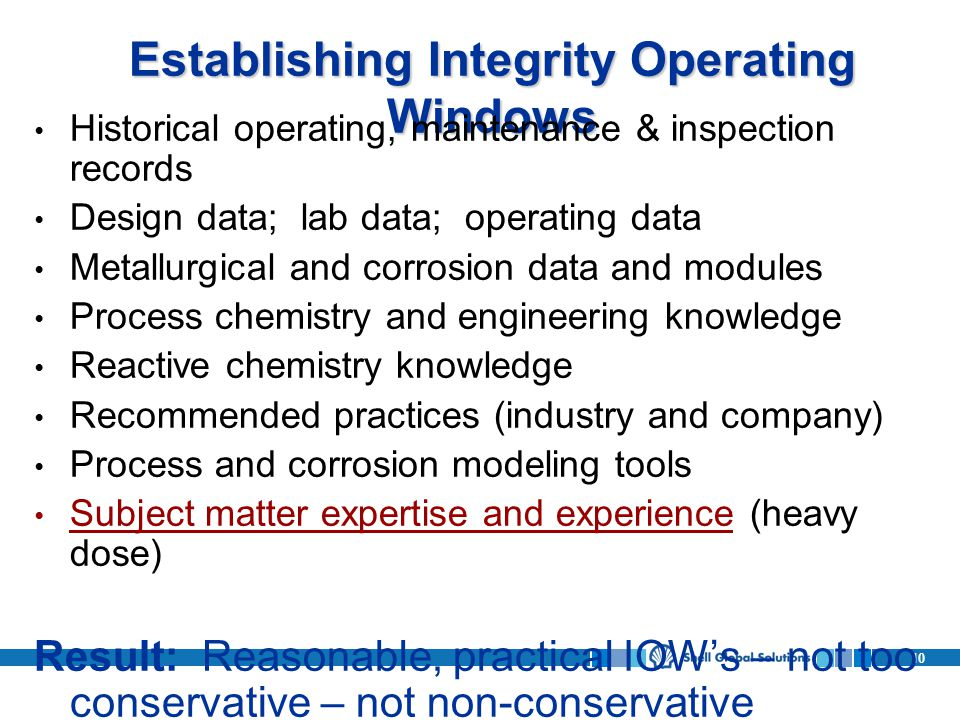 10 Establishing Integrity Operating Windows Historical operating, maintenance & inspection records Design data; lab data; operating data Metallurgical and corrosion data and modules Process chemistry and engineering knowledge Reactive chemistry knowledge Recommended practices (industry and company) Process and corrosion modeling tools Subject matter expertise and experience (heavy dose) Result: Reasonable, practical IOWs – not too conservative – not non-conservative