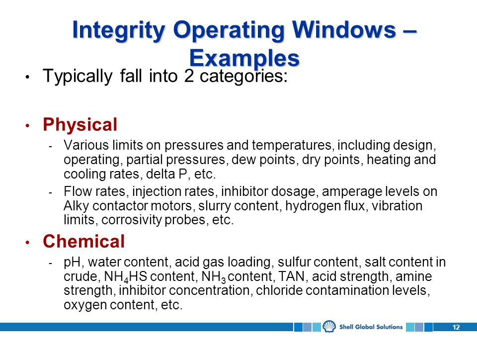 12 Integrity Operating Windows – Examples Typically fall into 2 categories: Physical - Various limits on pressures and temperatures, including design, operating, partial pressures, dew points, dry points, heating and cooling rates, delta P, etc.