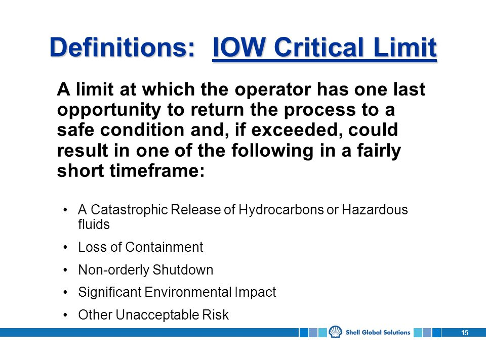 15 Definitions: IOW Critical Limit A limit at which the operator has one last opportunity to return the process to a safe condition and, if exceeded, could result in one of the following in a fairly short timeframe: A Catastrophic Release of Hydrocarbons or Hazardous fluids Loss of Containment Non-orderly Shutdown Significant Environmental Impact Other Unacceptable Risk