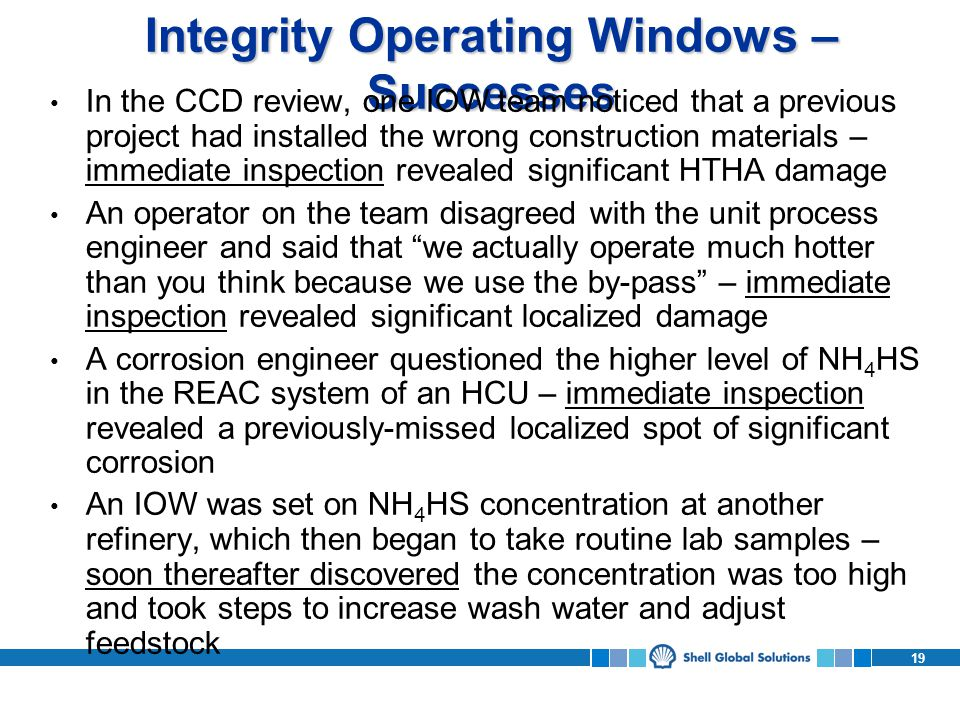 19 Integrity Operating Windows – Successes In the CCD review, one IOW team noticed that a previous project had installed the wrong construction materials – immediate inspection revealed significant HTHA damage An operator on the team disagreed with the unit process engineer and said that we actually operate much hotter than you think because we use the by-pass – immediate inspection revealed significant localized damage A corrosion engineer questioned the higher level of NH 4 HS in the REAC system of an HCU – immediate inspection revealed a previously-missed localized spot of significant corrosion An IOW was set on NH 4 HS concentration at another refinery, which then began to take routine lab samples – soon thereafter discovered the concentration was too high and took steps to increase wash water and adjust feedstock