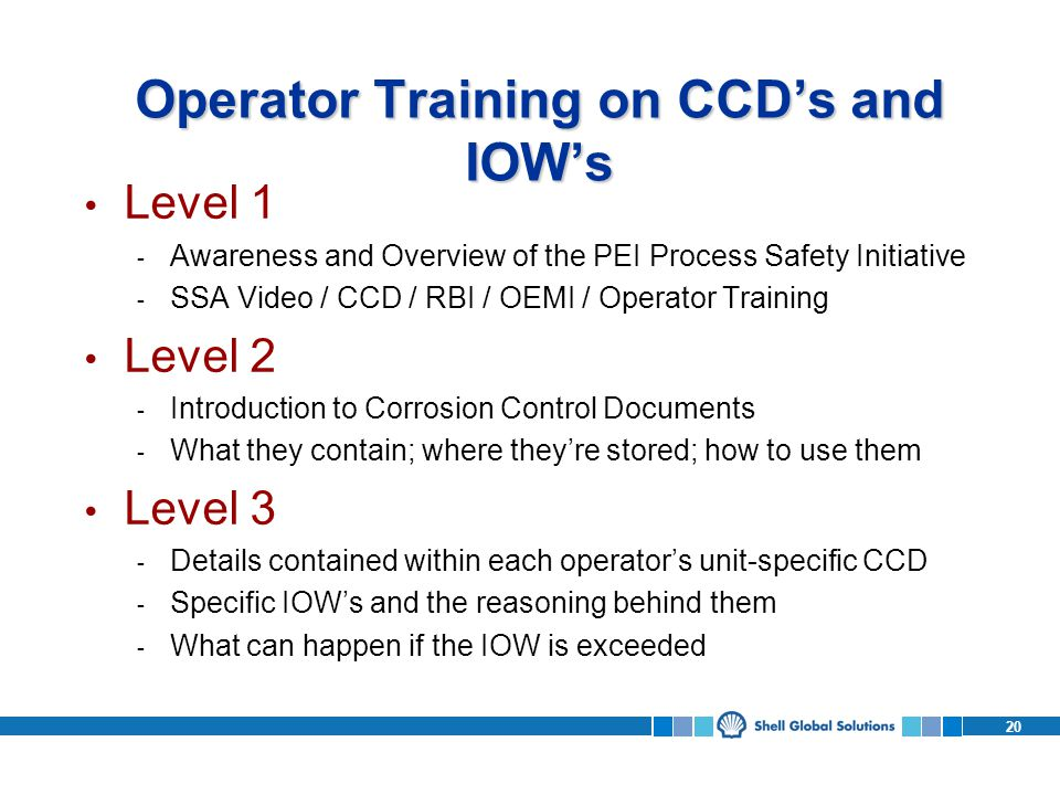 20 Operator Training on CCDs and IOWs Level 1 - Awareness and Overview of the PEI Process Safety Initiative - SSA Video / CCD / RBI / OEMI / Operator Training Level 2 - Introduction to Corrosion Control Documents - What they contain; where theyre stored; how to use them Level 3 - Details contained within each operators unit-specific CCD - Specific IOWs and the reasoning behind them - What can happen if the IOW is exceeded