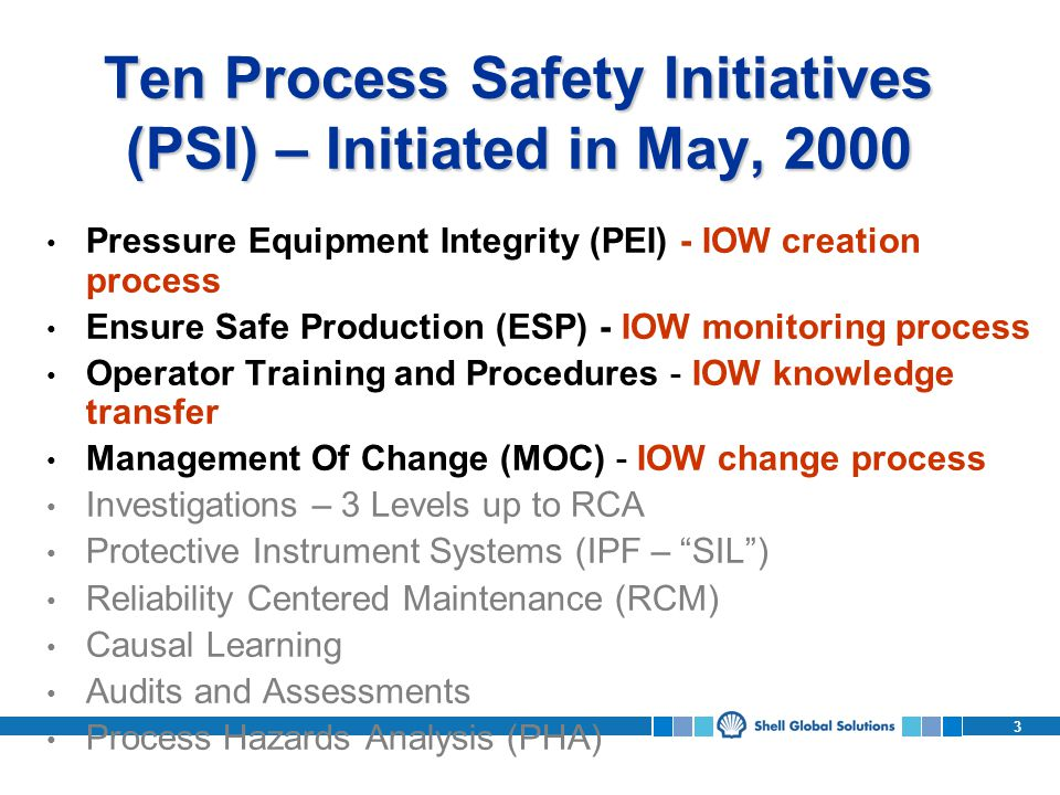 3 Ten Process Safety Initiatives (PSI) – Initiated in May, 2000 Pressure Equipment Integrity (PEI) - IOW creation process Ensure Safe Production (ESP) - IOW monitoring process Operator Training and Procedures - IOW knowledge transfer Management Of Change (MOC) - IOW change process Investigations – 3 Levels up to RCA Protective Instrument Systems (IPF – SIL) Reliability Centered Maintenance (RCM) Causal Learning Audits and Assessments Process Hazards Analysis (PHA)