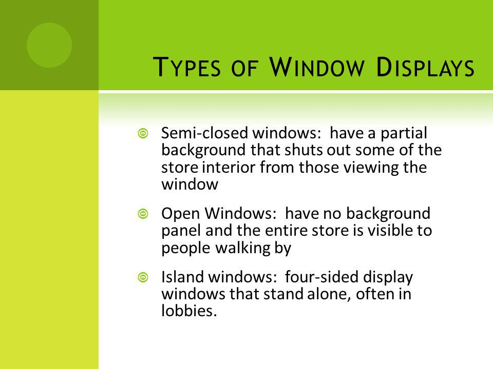 T YPES OF W INDOW D ISPLAYS Semi-closed windows: have a partial background that shuts out some of the store interior from those viewing the window Ope