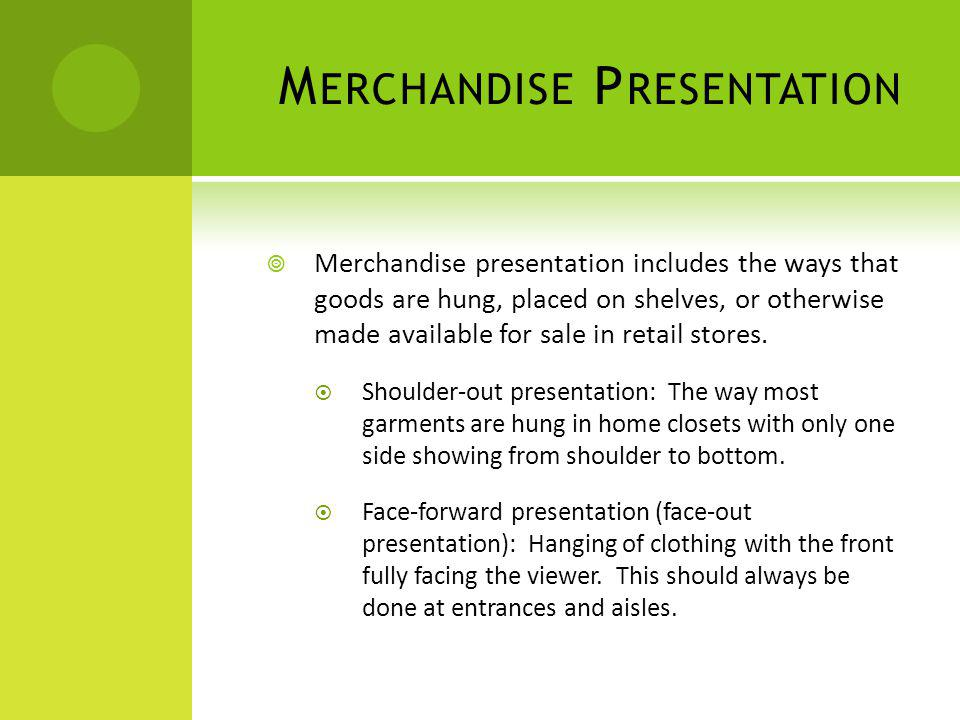 M ERCHANDISE P RESENTATION Merchandise presentation includes the ways that goods are hung, placed on shelves, or otherwise made available for sale in