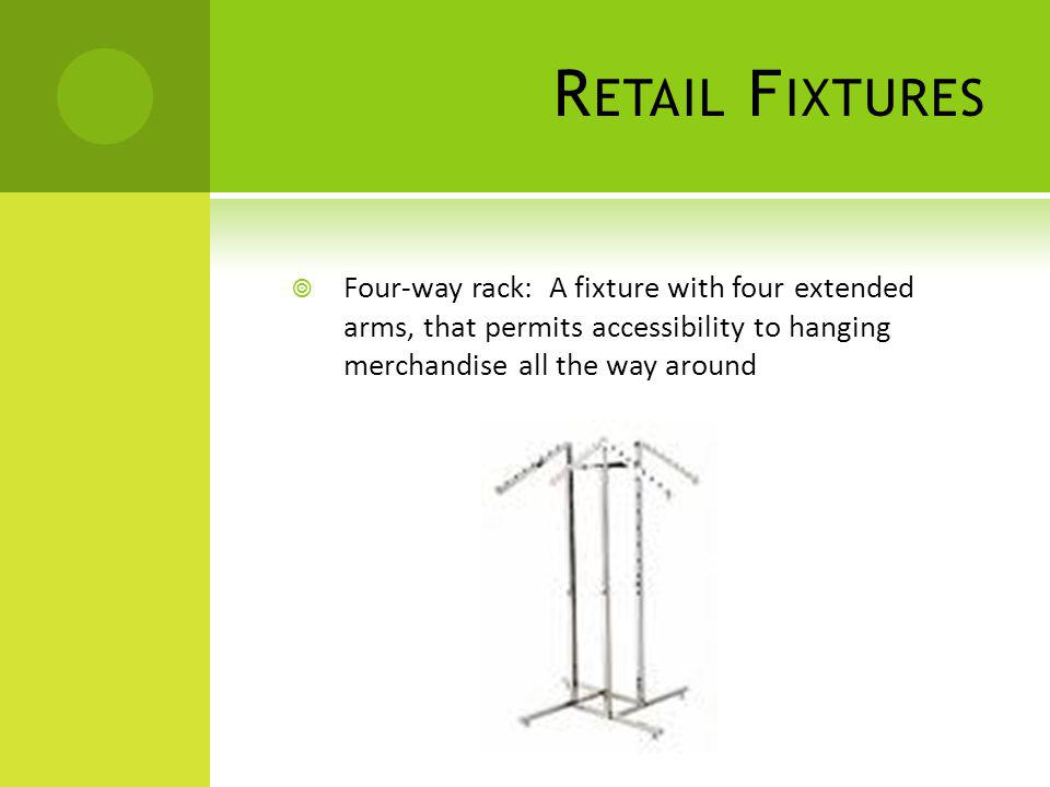 R ETAIL F IXTURES Four-way rack: A fixture with four extended arms, that permits accessibility to hanging merchandise all the way around