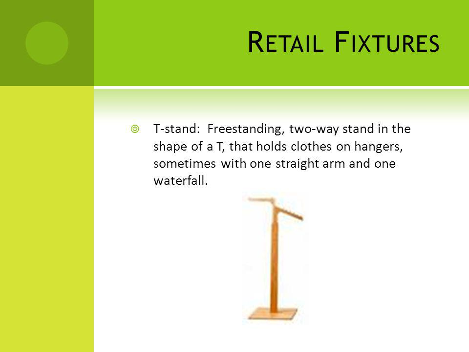 R ETAIL F IXTURES T-stand: Freestanding, two-way stand in the shape of a T, that holds clothes on hangers, sometimes with one straight arm and one wat