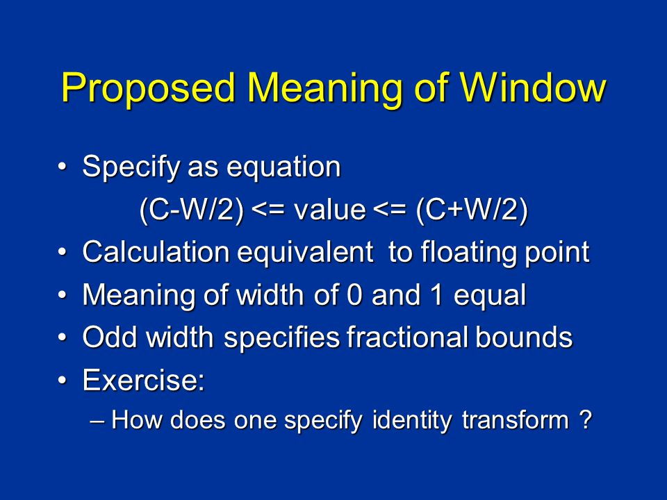 Proposed Meaning of Window Specify as equationSpecify as equation (C-W/2) <= value <= (C+W/2) Calculation equivalent to floating pointCalculation equivalent to floating point Meaning of width of 0 and 1 equalMeaning of width of 0 and 1 equal Odd width specifies fractional boundsOdd width specifies fractional bounds Exercise:Exercise: –How does one specify identity transform