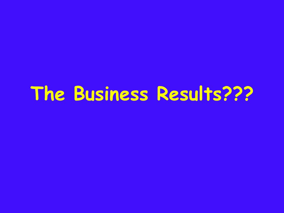 The Business Results???