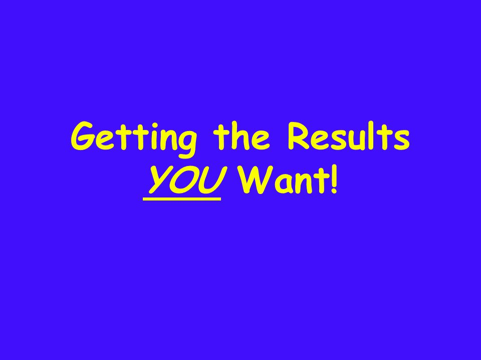 Getting the Results YOU Want!