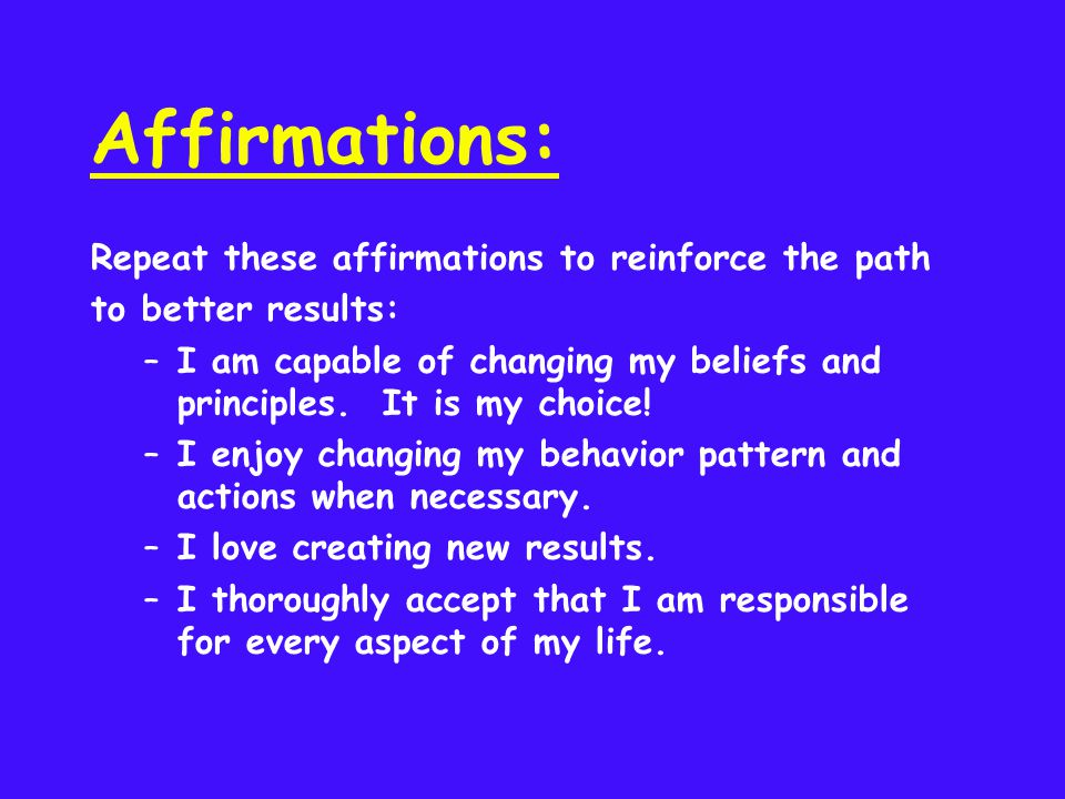 Affirmations: Repeat these affirmations to reinforce the path to better results: –I am capable of changing my beliefs and principles. It is my choice!
