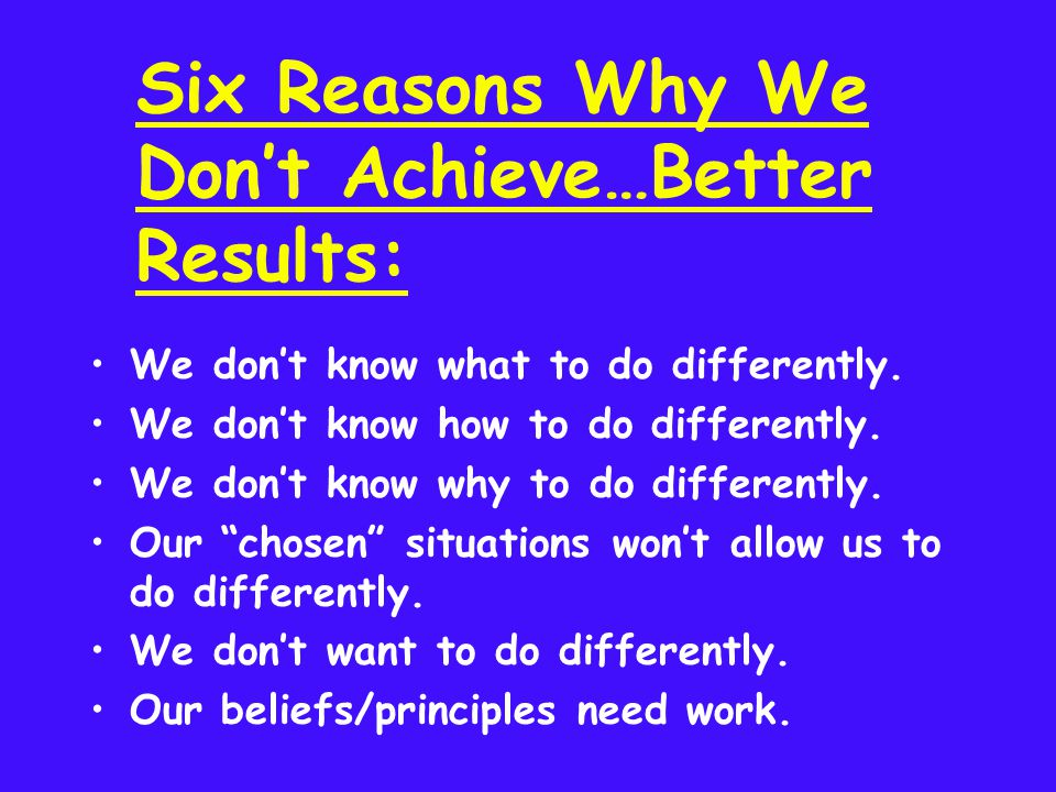 Six Reasons Why We Dont Achieve…Better Results: We dont know what to do differently.