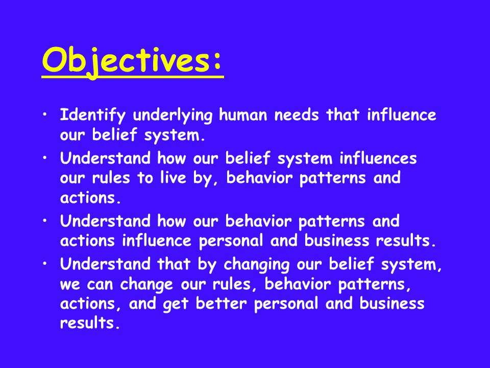 Objectives: Identify underlying human needs that influence our belief system. Understand how our belief system influences our rules to live by, behavi