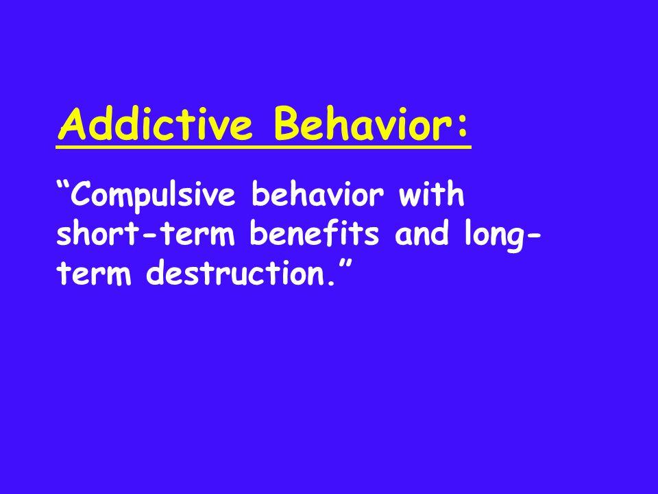 Addictive Behavior: Compulsive behavior with short-term benefits and long- term destruction.