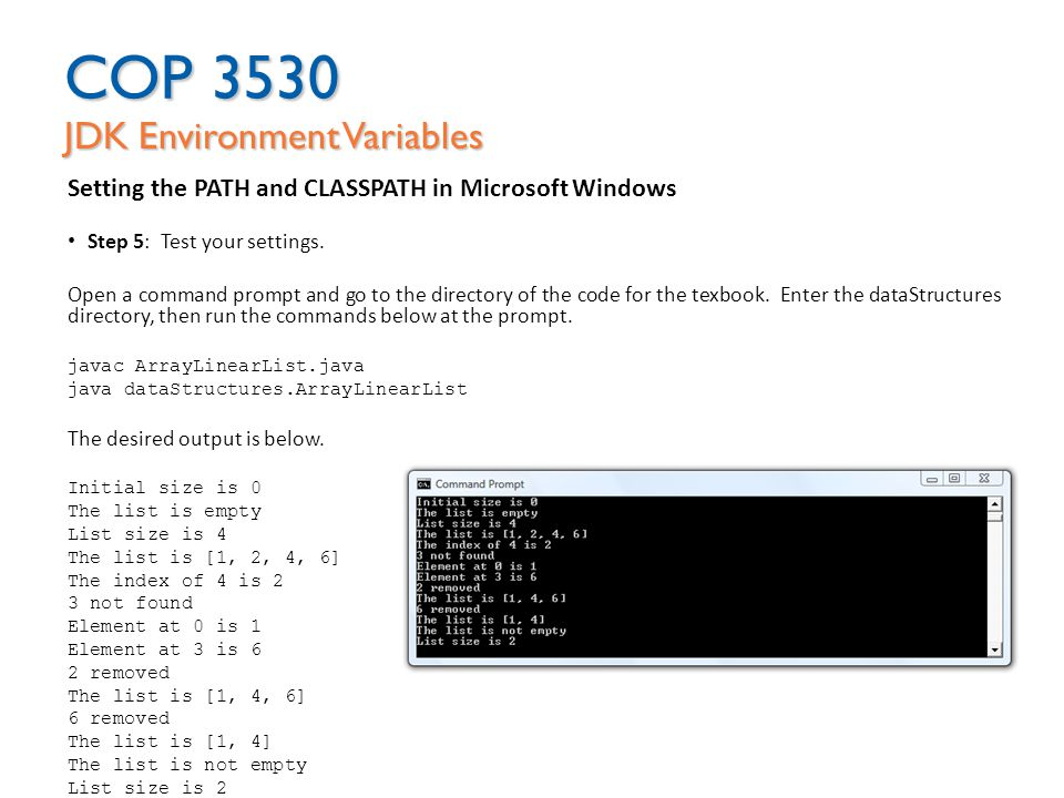 COP 3530 JDK Environment Variables Setting the PATH and CLASSPATH in Microsoft Windows Step 5: Test your settings. Open a command prompt and go to the