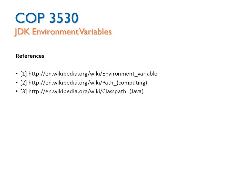 COP 3530 JDK Environment Variables References [1] http://en.wikipedia.org/wiki/Environment_variable [2] http://en.wikipedia.org/wiki/Path_(computing) [3] http://en.wikipedia.org/wiki/Classpath_(Java)