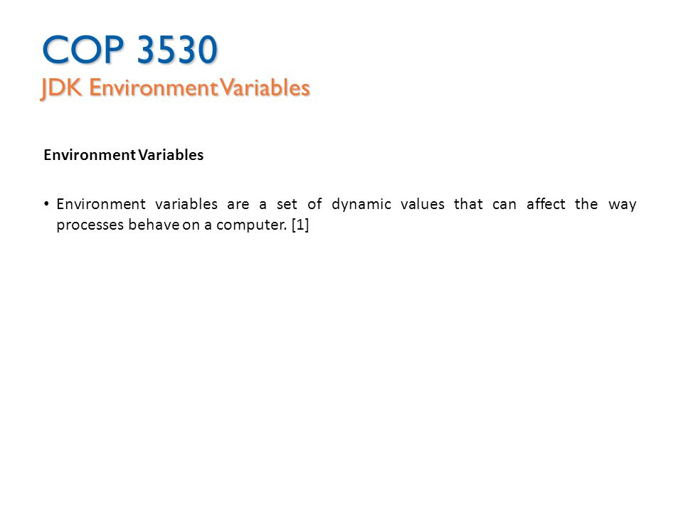 COP 3530 JDK Environment Variables Environment Variables Environment variables are a set of dynamic values that can affect the way processes behave on a computer.