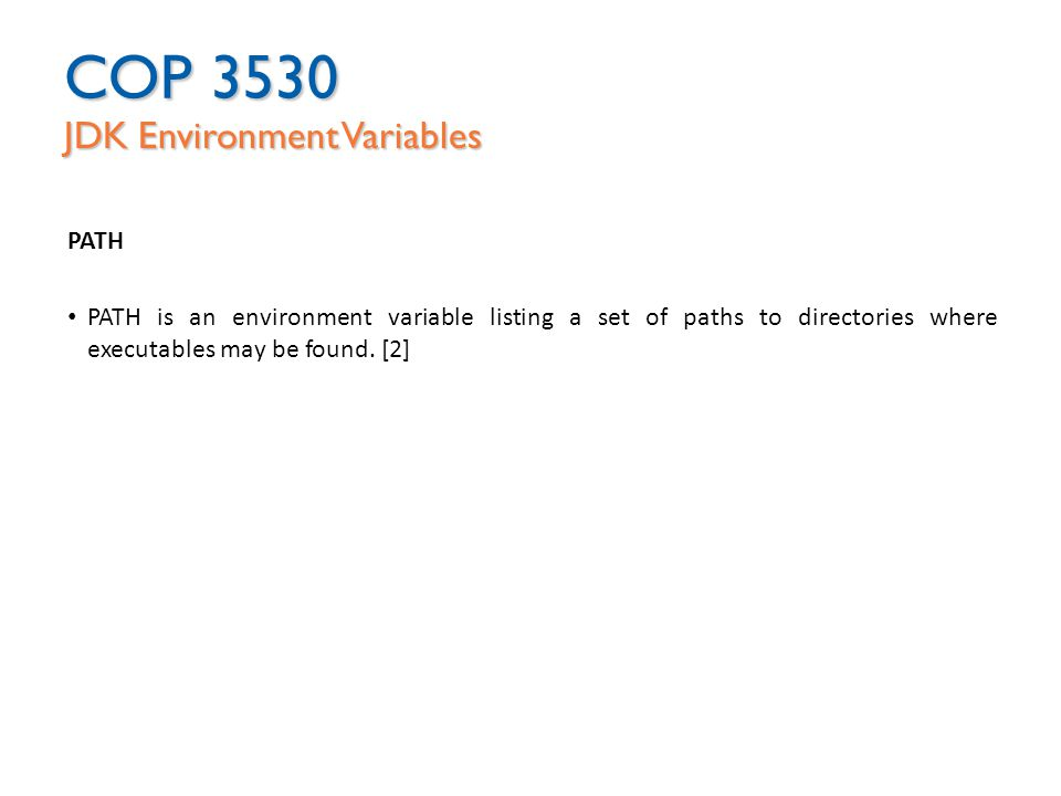 COP 3530 JDK Environment Variables PATH PATH is an environment variable listing a set of paths to directories where executables may be found.