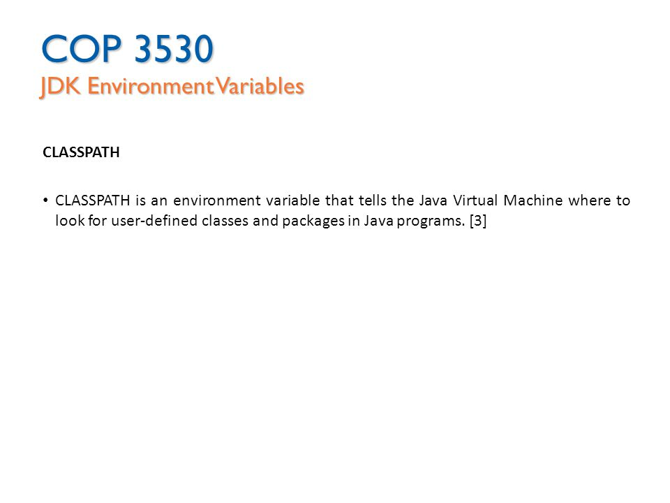 COP 3530 JDK Environment Variables CLASSPATH CLASSPATH is an environment variable that tells the Java Virtual Machine where to look for user-defined classes and packages in Java programs.