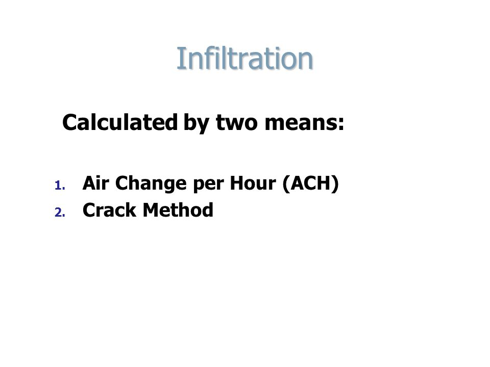 Infiltration Calculated by two means: 1. 1. Air Change per Hour (ACH) 2. 2. Crack Method