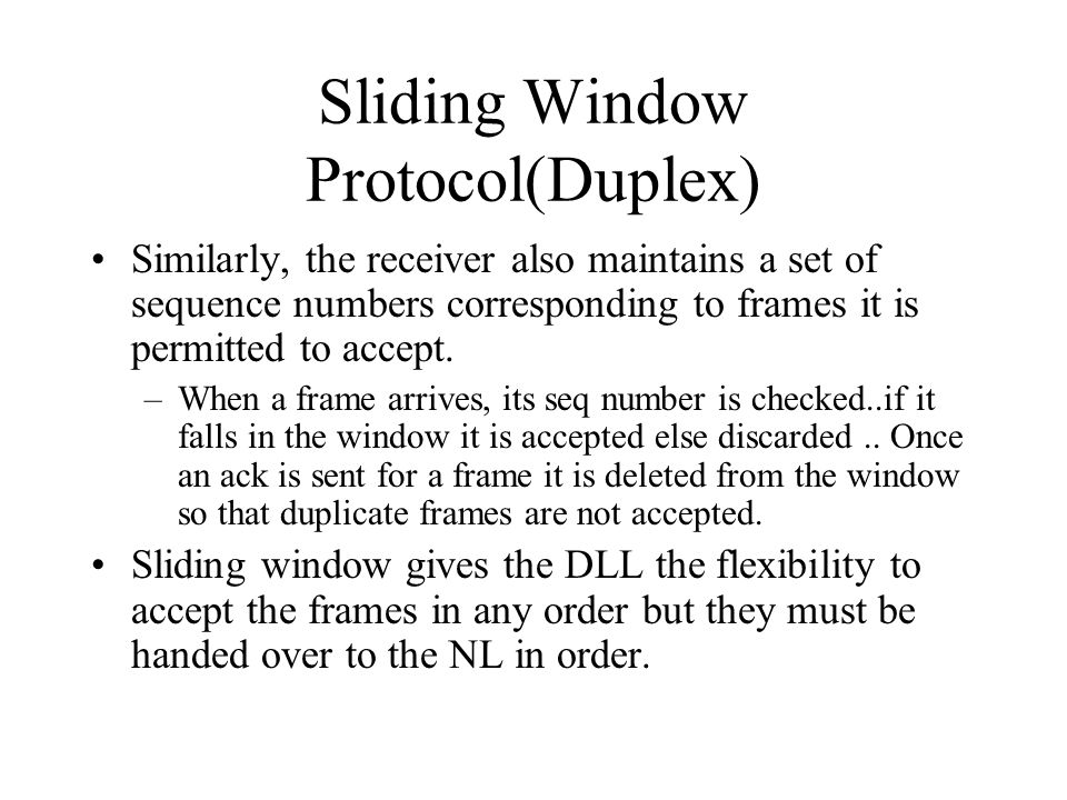 Sliding Window Protocol(Duplex) Similarly, the receiver also maintains a set of sequence numbers corresponding to frames it is permitted to accept. –W