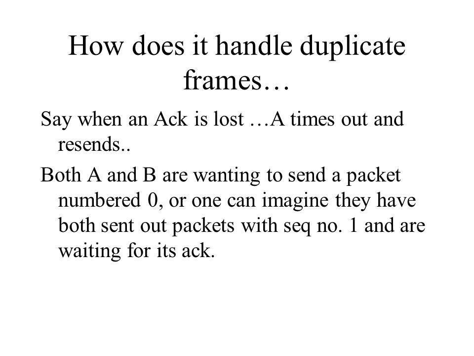 How does it handle duplicate frames… Say when an Ack is lost …A times out and resends.. Both A and B are wanting to send a packet numbered 0, or one c