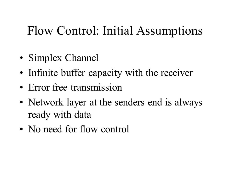 Flow Control: Initial Assumptions Simplex Channel Infinite buffer capacity with the receiver Error free transmission Network layer at the senders end