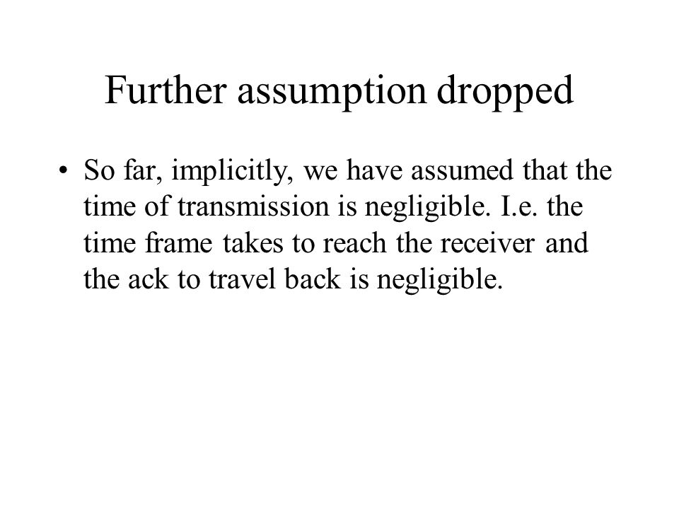 Further assumption dropped So far, implicitly, we have assumed that the time of transmission is negligible. I.e. the time frame takes to reach the rec