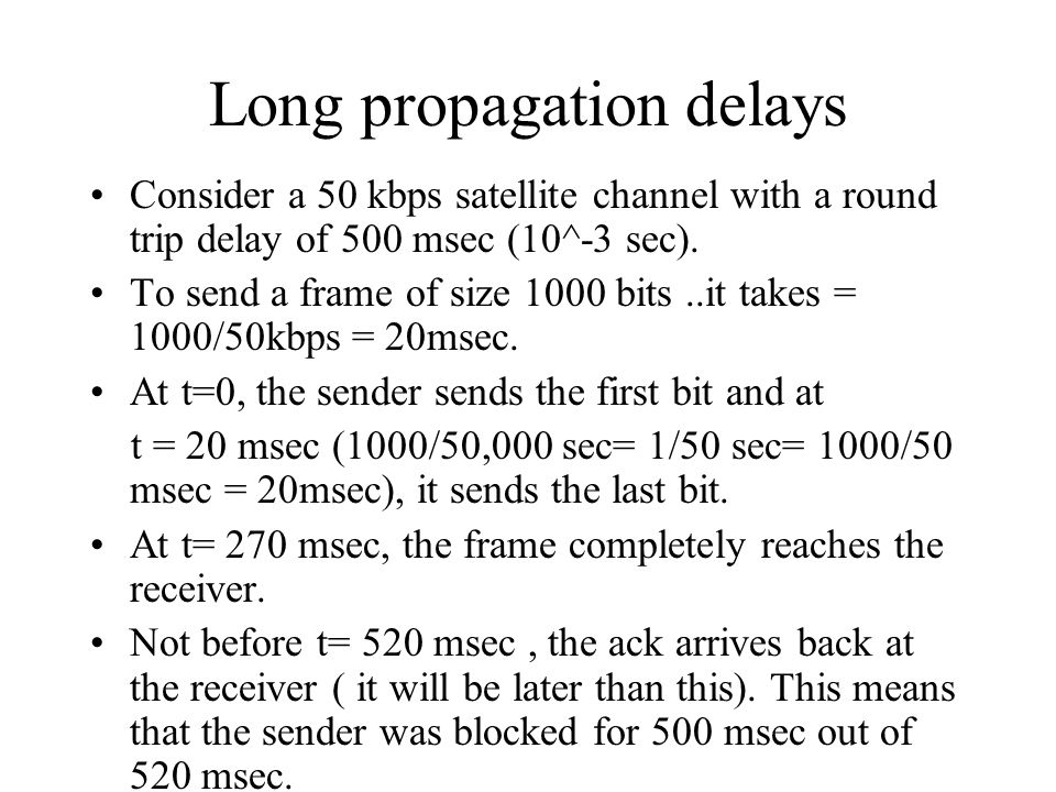 Long propagation delays Consider a 50 kbps satellite channel with a round trip delay of 500 msec (10^-3 sec). To send a frame of size 1000 bits..it ta