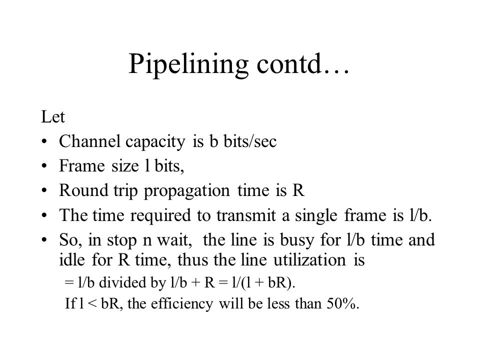 Pipelining contd… Let Channel capacity is b bits/sec Frame size l bits, Round trip propagation time is R The time required to transmit a single frame is l/b.
